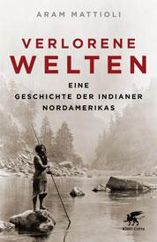 Aram Mattioli Verlorene Welten Eine Geschichte der Indianer Nordamerikas 1700 - 1910