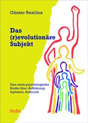 """Günter Rexilius: """"Das (r)evolutionäre Subjekt. Eine meta-psychologische Studie über Aufklärung, Agitation, Aufbruch"""" COVER"""