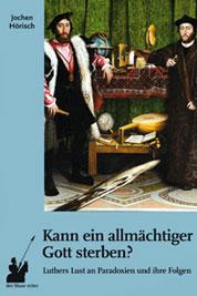 Jochen Hoerisch: Kann ein allmaechtiger Gott sterben? Luthers Lust an Paradoxien und ihre Folgen.